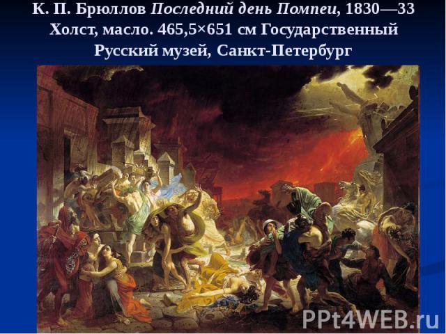 К. П. Брюллов Последний день Помпеи, 1830—33 Холст, масло. 465,5×651см Государственный Русский музей, Санкт-Петербург
