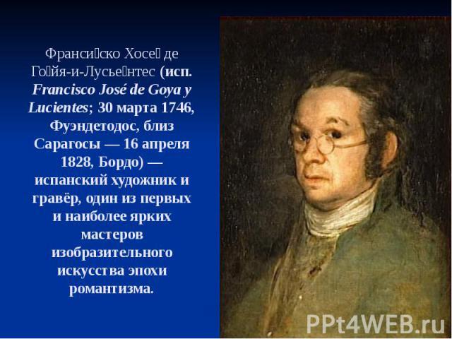 Франси ско Хосе де Го йя-и-Лусье нтес (исп. Francisco José de Goya y Lucientes; 30марта 1746, Фуэндетодос, близ Сарагосы— 16 апреля 1828, Бордо)— испанский художник и гравёр, один из первых и наиболее ярких мастеров изобразительног…
