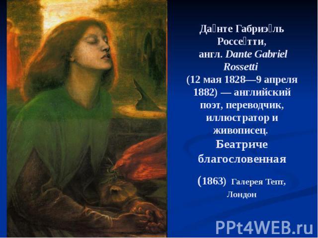 Да нте Габриэ ль Россе тти, англ.Dante Gabriel Rossetti (12 мая 1828—9 апреля 1882) — английский поэт, переводчик, иллюстратор и живописец. Беатриче благословенная (1863) Галерея Тепт, Лондон