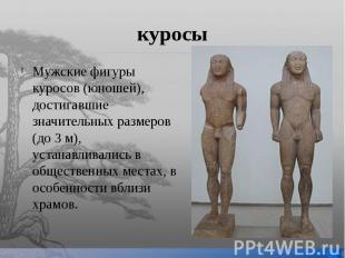 куросы Мужские фигуры куросов (юношей), достигавшие значительных размеров (до 3