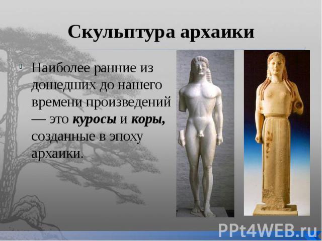 Скульптура архаики Наиболее ранние из дошедших до нашего времени произведений — это куросы и коры, созданные в эпоху архаики.