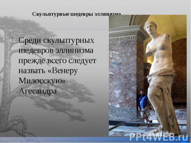 Скульптурные шедевры эллинизма Среди скульптурных шедевров эллинизма прежде всего следует назвать «Венеру Милосскую» Агесандра