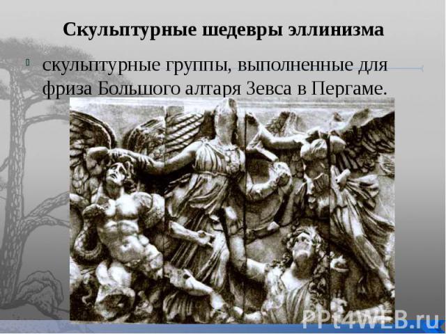 Скульптурные шедевры эллинизма скульптурные группы, выполненные для фриза Большого алтаря Зевса в Пергаме.
