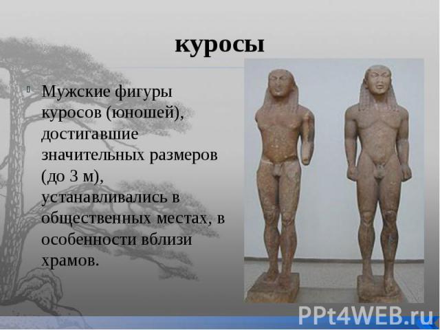 куросы Мужские фигуры куросов (юношей), достигавшие значительных размеров (до 3 м), устанавливались в общественных местах, в особенности вблизи храмов.