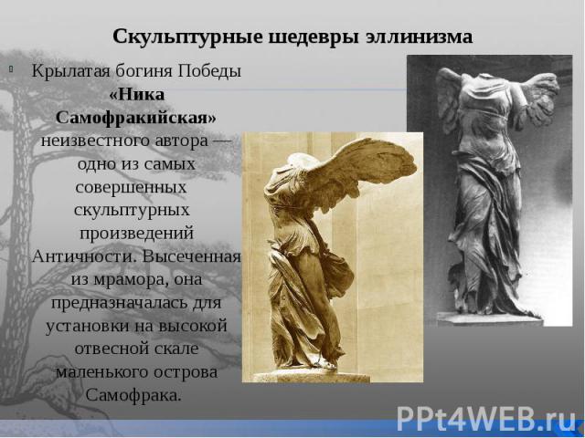 Скульптурные шедевры эллинизма Крылатая богиня Победы «Ника Самофракийская» неизвестного автора — одно из самых совершенных скульптурных произведений Античности. Высеченная из мрамора, она предназначалась для установки на высокой отвесной скале мале…