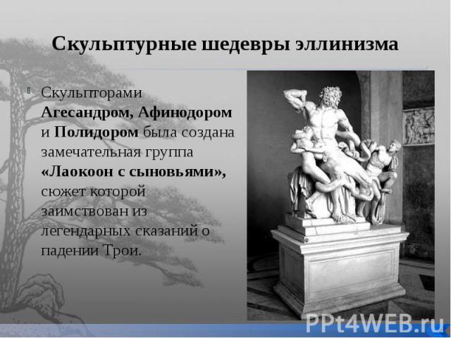 Скульптурные шедевры эллинизма Скульпторами Агесандром, Афинодором и Полидором была создана замечательная группа «Лаокоон с сыновьями», сюжет которой заимствован из легендарных сказаний о падении Трои.