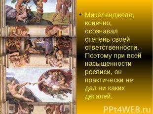 Микеланджело, конечно, осознавал степень своей ответственности. Поэтому при всей