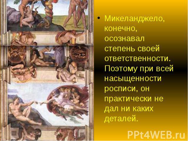 Микеланджело, конечно, осознавал степень своей ответственности. Поэтому при всей насыщенности росписи, он практически не дал ни каких деталей. Микеланджело, конечно, осознавал степень своей ответственности. Поэтому при всей насыщенности росписи, он …