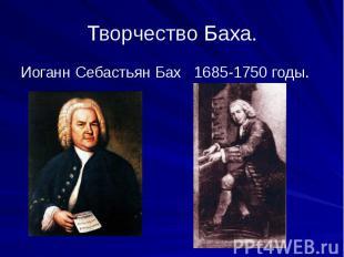 Творчество Баха. Иоганн Себастьян Бах 1685-1750 годы.