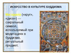 ИСКУССТВО В КУЛЬТУРЕ БУДДИЗМА Ма ндала («круг», «диск»)— сакральный символ