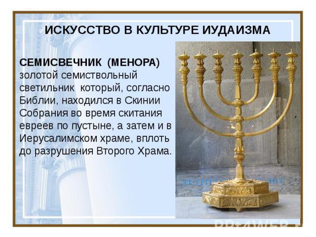 ИСКУССТВО В КУЛЬТУРЕ ИУДАИЗМА СЕМИСВЕЧНИК (МЕНОРА) золотой семиствольный светильник который, согласно Библии, находился в Скинии Собрания во время скитания евреев по пустыне, а затем и в Иерусалимском храме, вплоть до разрушения Второго Храма.