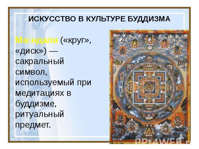 ИСКУССТВО В КУЛЬТУРЕ БУДДИЗМА Ма ндала («круг», «диск»)— сакральный символ, используемый при медитациях в буддизме, ритуальный предмет.