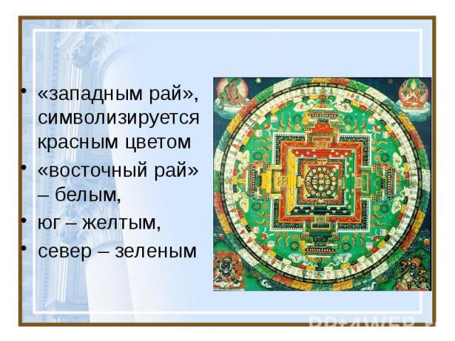 «западным рай», символизируется красным цветом «восточный рай» – белым, юг – желтым, север – зеленым