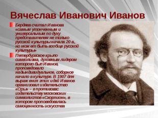 Вячеслав Иванович Иванов Бердяев считал Иванова «самым утонченным и универсальны