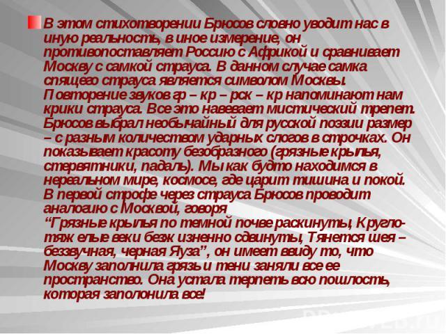 В этом стихотворении Брюсов словно уводит нас в иную реальность, в иное измерение, он противопоставляет Россию с Африкой и сравнивает Москву с самкой страуса. В данном случае самка спящего страуса является символом Москвы. Повторение звуков гр – кр …