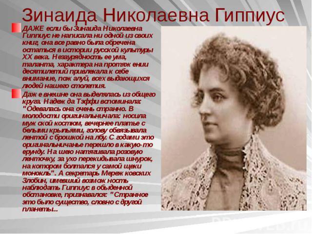 Зинаида Николаевна Гиппиус ДАЖЕ если бы Зинаида Николаевна Гиппиус не написала ни одной из своих книг, она все равно была обречена остаться в истории русской культуры XX века. Незаурядность ее ума, таланта, характера на протяжении десятилетий привле…