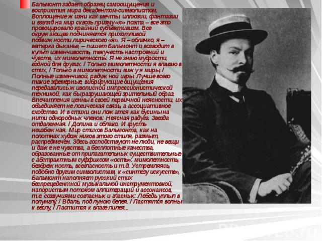Бальмонт задает образец самоощущения и восприятия мира декадентом-символистом. Воплощение жизни как мечты, иллюзии, фантазии и взгляд на мир сквозь призму «я» поэта – все это провоцировало крайний субъективизм. Все окружающее подчиняется прихотливой…