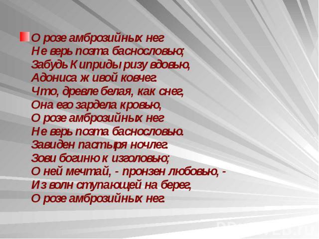 О розе амброзийных нег Не верь поэта баснословью; Забудь Киприды ризу вдовью, Адониса живой ковчег. Что, древле белая, как снег, Она его зардела кровью, О розе амброзийных нег Не верь поэта баснословью. Завиден пастыря ночлег. Зови богиню к изголовь…