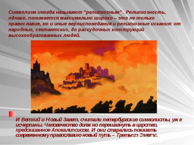 И Ветхий и Новый Завет, считали петербургские символисты, уже исчерпаны. Человечество должно перешагнуть в царство, предсказанное Апокалипсисом. И они старались показать современному православию новый путь – Третьего Завета. И Ветхий и Новый Завет, …