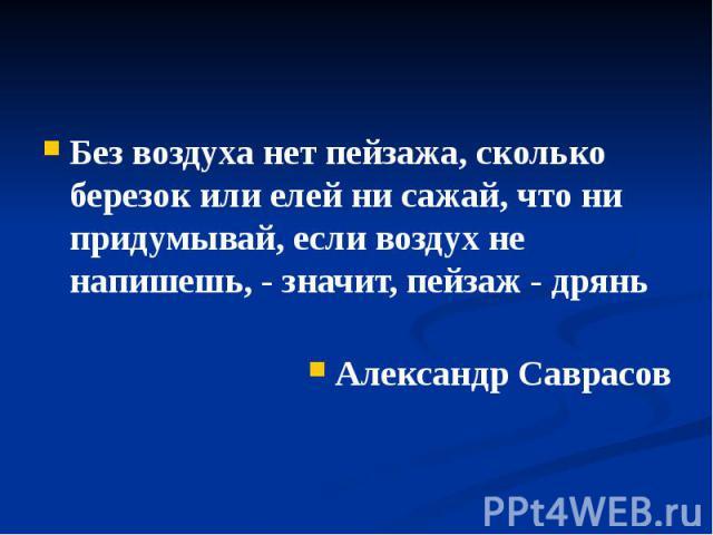 Без воздуха нет пейзажа, сколько березок или елей ни сажай, что ни придумывай, если воздух не напишешь, - значит, пейзаж - дрянь Александр Саврасов
