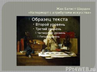 Жан Батист Шарден «Натюрморт с атрибутами искусства»