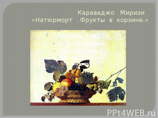 Караваджо Миризи «Натюрморт . Фрукты в корзине.»