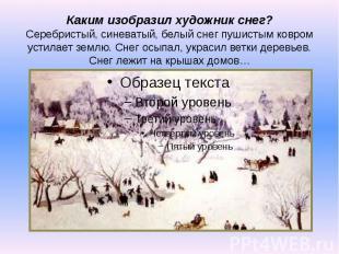 Каким изобразил художник снег? Серебристый, синеватый, белый снег пушистым ковро