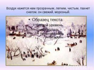 Воздух кажется нам прозрачным, легким, чистым, пахнет снегом, он свежий, морозны
