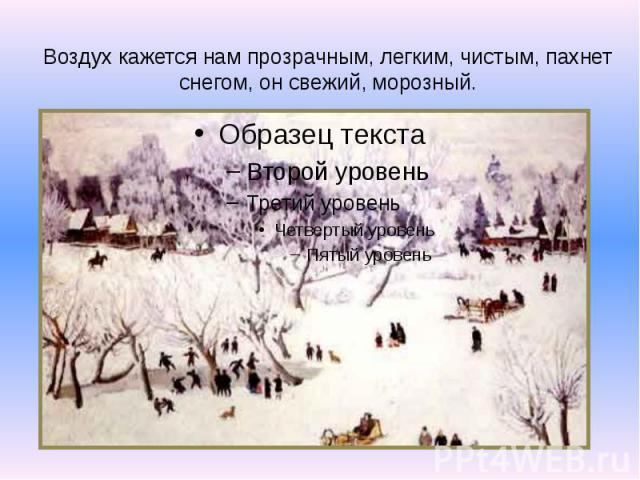 Воздух кажется нам прозрачным, легким, чистым, пахнет снегом, он свежий, морозный.