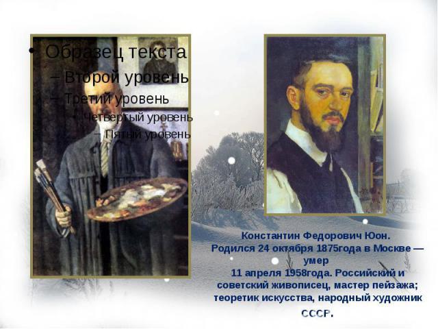 Константин Федорович Юон. Родился 24 октября 1875года в Москве — умер 11 апреля 1958года. Российский и советский живописец, мастер пейзажа; теоретик искусства, народный художник СССР.