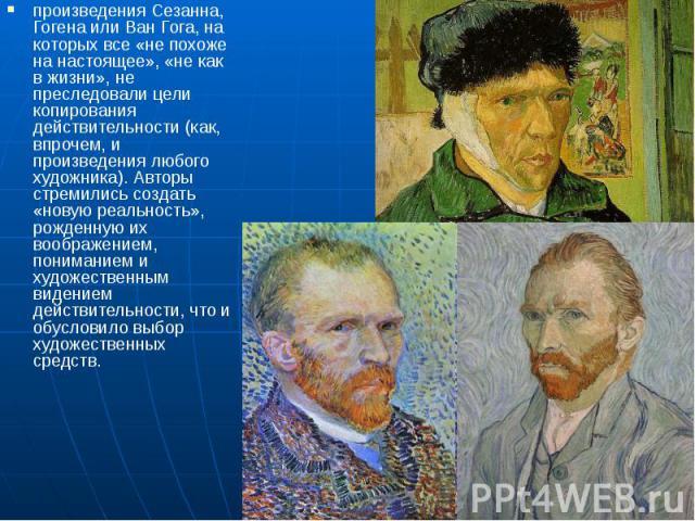 произведения Сезанна, Гогена или Ван Гога, на которых все «не похоже на настоящее», «не как в жизни», не преследовали цели копирования действительности (как, впрочем, и произведения любого художника). Авторы стремились создать «новую реальность», ро…