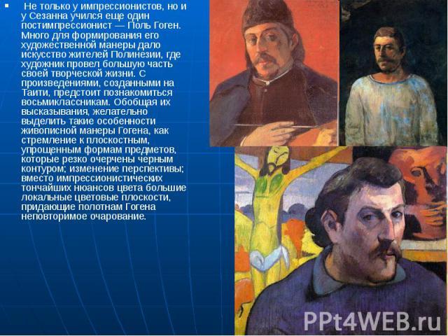 Не только у импрессионистов, но и у Сезанна учился еще один постимпрессионист— Поль Гоген. Много для формирования его художественной манеры дало искусство жителей Полинезии, где художник провел большую часть своей творческой жизни. С про…