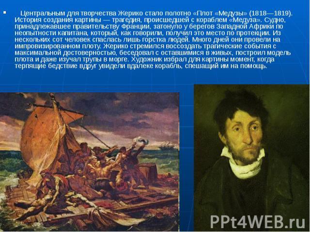 Центральным для творчества Жерико стало полотно «Плот «Медузы» (1818—1819). История создания картины— трагедия, происшедшей с кораблем «Медуза». Судно, принадлежавшее правительству Франции, затонуло у берегов Западной Африки …