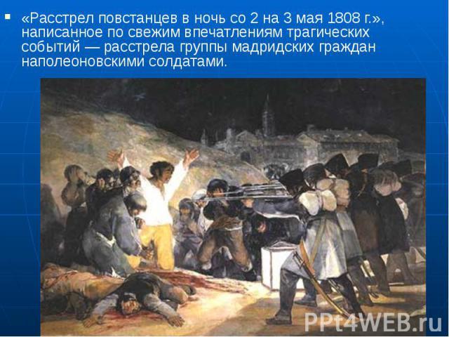 «Расстрел повстанцев в ночь со 2 на 3 мая 1808г.», написанное по свежим впечатлениям трагических событий— расстрела группы мадридских граждан наполеоновскими солдатами. «Расстрел повстанцев в ночь со 2 на 3 мая 1808г.», написанное …