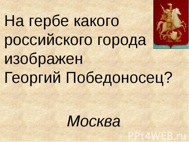 На гербе какого российского города изображен Георгий Победоносец? Москва