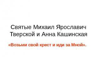 Святые Михаил Ярославич Тверской и Анна Кашинская «Возьми свой крест и иди за Мн