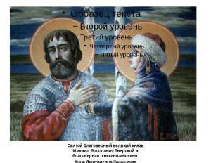 Святой благоверный великий князь Михаил Ярославич Тверской и благоверная княгиня