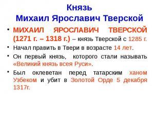 Князь Михаил Ярославич Тверской МИХАИЛ ЯРОСЛАВИЧ ТВЕРСКОЙ (1271 г. – 1318 г.) –