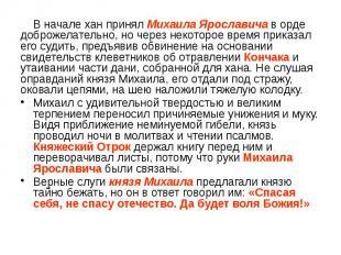 В начале хан принял Михаила Ярославича в орде доброжелательно, но через некоторо