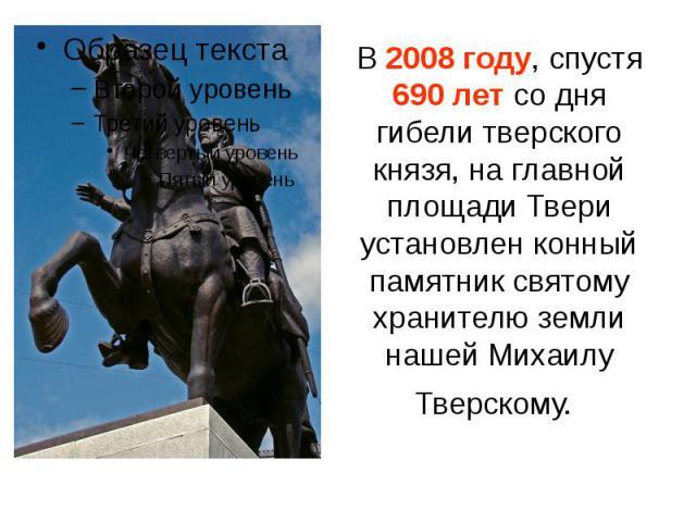 В 2008 году, спустя 690 лет со дня гибели тверского князя, на главной площади Твери установлен конный памятник святому хранителю земли нашей Михаилу Тверскому.