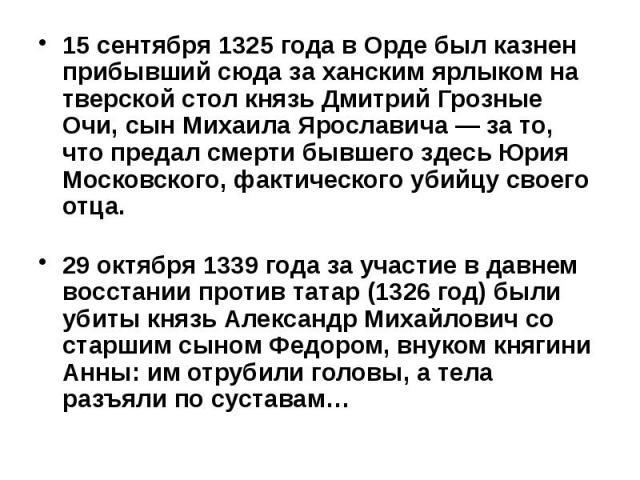 15 сентября 1325 года в Орде был казнен прибывший сюда за ханским ярлыком на тверской стол князь Дмитрий Грозные Очи, сын Михаила Ярославича — за то, что предал смерти бывшего здесь Юрия Московского, фактического убийцу своего отца. 15 сентября 1325…