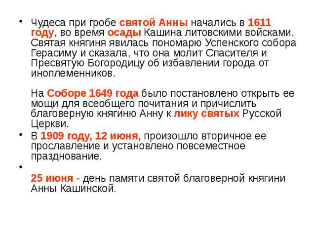 Чудеса при гробе святой Анны начались в 1611 году, во время осады Кашина литовскими войсками. Святая княгиня явилась пономарю Успенского собора Герасиму и сказала, что она молит Спасителя и Пресвятую Богородицу об избавлении города от иноплеменников…