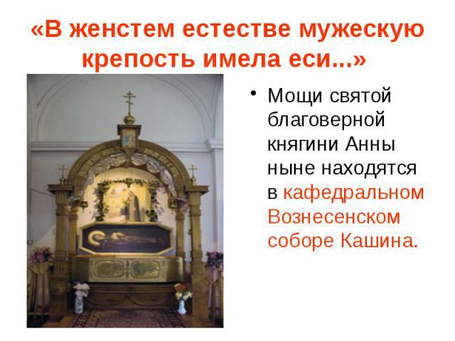 «В женстем естестве мужескую крепость имела еси...» Мощи святой благоверной княгини Анны ныне находятся в кафедральном Вознесенском соборе Кашина.