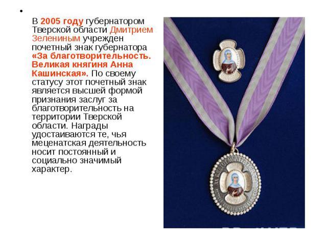 В 2005 году губернатором Тверской области Дмитрием Зелениным учрежден почетный знак губернатора «За благотворительность. Великая княгиня Анна Кашинская». По своему статусу этот почетный знак является высшей формой признания заслуг за благотворительн…