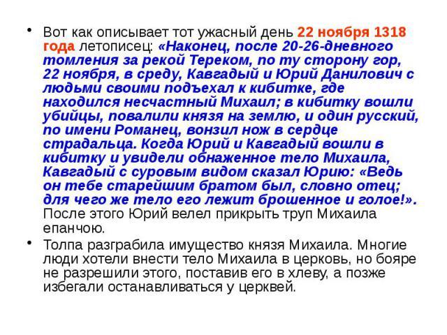 Вот как описывает тот ужасный день 22 ноября 1318 года летописец: «Наконец, после 20-26-дневного томления за рекой Тереком, по ту сторону гор, 22 ноября, в среду, Кавгадый и Юрий Данилович с людьми своими подъехал к кибитке, где находился несчастный…