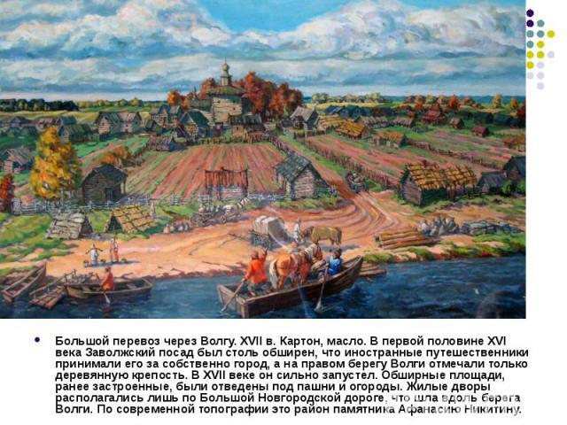 Большой перевоз через Волгу. XVII в. Картон, масло. В первой половине XVI века Заволжский посад был столь обширен, что иностранные путешественники принимали его за собственно город, а на правом берегу Волги отмечали только деревянную крепость. В XVI…