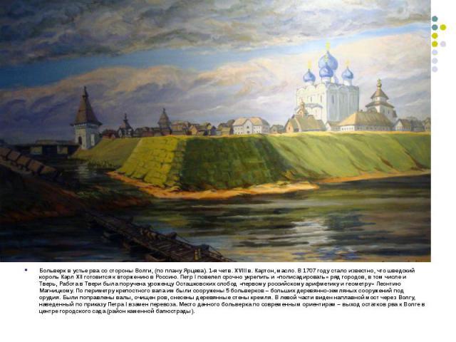 Больверк в устье рва со стороны Волги, (по плану Ярцева). 1-я четв. XVIII в. Картон, масло. В 1707 году стало известно, что шведский король Карл XII готовится к вторжению в Россию. Петр I повелел срочно укрепить и «полисадировать» ряд городов, в том…