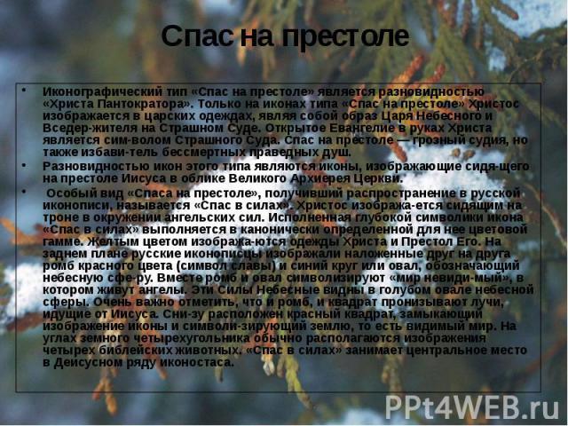 Спас на престоле Иконографический тип «Спас на престоле» является разновидностью «Христа Пантократора». Только на иконах типа «Спас на престоле» Христос изображается в царских одеждах, являя собой образ Царя Небесного и Вседержителя на Страшном…