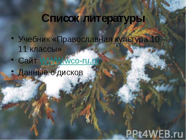 Список литературы Учебник «Православная культура 10 – 11 классы» Сайт WWW.wco-ru.ru Данные с дисков