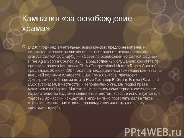 Кампания «за освобождение храма» В 2007 году ряд влиятельных американских предпринимателей и политиков возглавили движение за возвращение первоначального статуса Святой Софии[41] — «Совет по освобождению Святой Софии» (Free Agia Sophia Council)[42].…